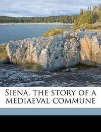Siena, the Story of a Mediaeval Commune by Ferdinand Schevill