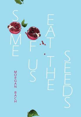 Some of Us Eat the Seeds by Morgan Bach