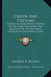 Creeds and Customs: A Popular Hand Book Treating of the Chief Doctrines and Practices of the Reformed Church in the United States (1869) by George B Russell