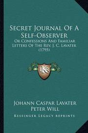 Secret Journal of a Self-Observer: Or Confessions and Familiar Letters of the REV. J. C. Lavater (1795) by Johann Caspar Lavater