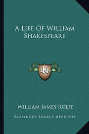 A Life of William Shakespeare by William James Rolfe