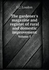 The Gardener's Magazine and Register of Rural and Domestic Improvement Volume 5 by J C Loudon