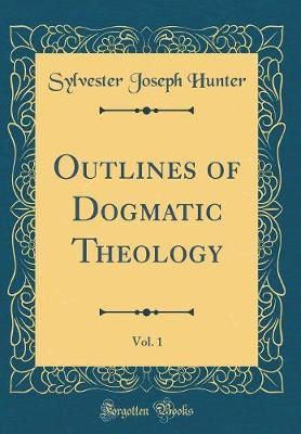 Outlines of Dogmatic Theology, Vol. 1 (Classic Reprint) by Sylvester Joseph Hunter image