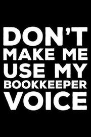 Don't Make Me Use My Bookkeeper Voice by Creative Juices Publishing
