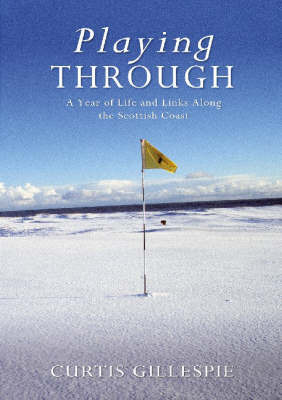 Playing Through: A Year of Life and Links Along the Scottish Coast by Curtis Gillespie image
