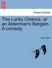 The Lucky Chance, or an Alderman's Bargain. a Comedy. by Aphra Behn