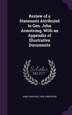 Review of a Statement Attributed to Gen. John Armstrong, with an Appendix of Illustrative Documents by James Madison image