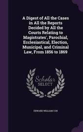 A Digest of All the Cases in All the Reports Decided by All the Courts Relating to Magistrates', Parochial, Ecclesiastical, Election, Municipal, and Criminal Law, from 1856 to 1869 by Edward William Cox