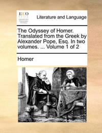 The Odyssey of Homer. Translated from the Greek by Alexander Pope, Esq. in Two Volumes. ... Volume 1 of 2 by Homer