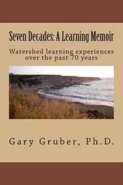 Seven Decades by Gary R Gruber, Ph.D.