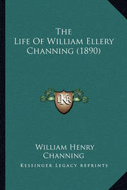 The Life of William Ellery Channing (1890) the Life of William Ellery Channing (1890) by William Henry Channing