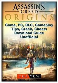 Assassins Creed Origins Game, PC, DLC, Gameplay, Tips, Crack, Cheats, Download Guide Unofficial by The Yuw