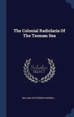 The Colonial Radiolaria of the Tasman Sea by William Aitcheson Haswell