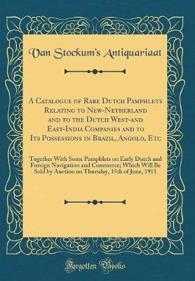 A Catalogue of Rare Dutch Pamphlets Relating to New-Netherland and to the Dutch West-And East-India Companies and to Its Possessions in Brazil, Angolo, Etc by Van Stockum's Antiquariaat