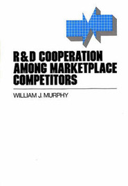 R&D Cooperation Among Marketplace Competitors by William J. Murphy