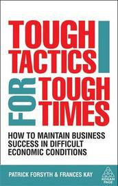 Tough Tactics for Tough Times: How to Maintain Business Success in Difficult Economic Conditions by Patrick Forsyth