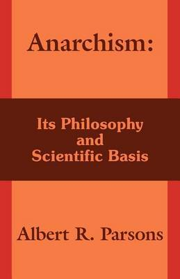 Anarchism: Its Philosophy and Scientific Basis by Albert Ross Parsons