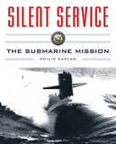 Silent Service: Submarine Warfare from World War II to the Present--an Illustrated and Oral History by Philip Kaplan