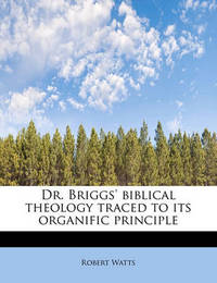 Dr. Briggs' Biblical Theology Traced to Its Organific Principle by Robert Watts