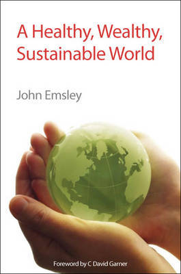 A Healthy, Wealthy, Sustainable World by John Emsley