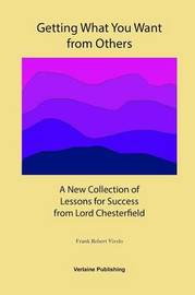Getting What You Want from Others: A New Collection of Lessons for Success from Lord Chesterfield by Frank Robert Vivelo