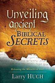 Unveiling Ancient Biblical Secrets by Larry Huch