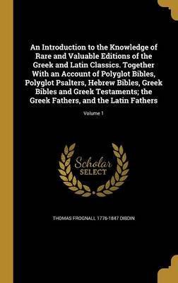 An Introduction to the Knowledge of Rare and Valuable Editions of the Greek and Latin Classics. Together with an Account of Polyglot Bibles, Polyglot Psalters, Hebrew Bibles, Greek Bibles and Greek Testaments; The Greek Fathers, and the Latin Fathers; Vol by Thomas Frognall 1776-1847 Dibdin