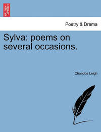 Sylva: Poems on Several Occasions. by Chandos Leigh