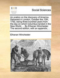 An Oration on the Discovery of America. Delivered in London, October the 12th, 1792, Being Three Hundred Years from the Day on Which Columbus Landed in the New World. ... by Elhanan Winchester. the Second Edition, with an Appendix, by Elhanan Winchester