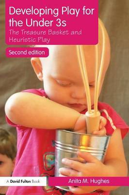 Developing Play for the Under 3s: The Treasure Basket and Heuristic Play by Anita M Hughes