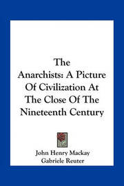 The Anarchists: A Picture of Civilization at the Close of the Nineteenth Century by John Henry Mackay