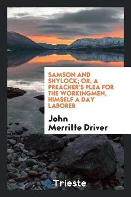 Samson and Shylock; Or, a Preacher's Plea for the Workingmen, Himself a Day Laborer by John Merritte Driver