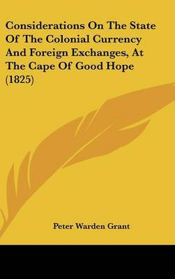 Considerations On The State Of The Colonial Currency And Foreign Exchanges, At The Cape Of Good Hope (1825) by Peter Warden Grant image