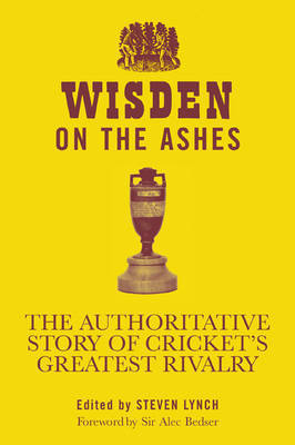Wisden on the Ashes: The Authoritative Story of Cricket's Greatest Rivalry by Steven Lynch