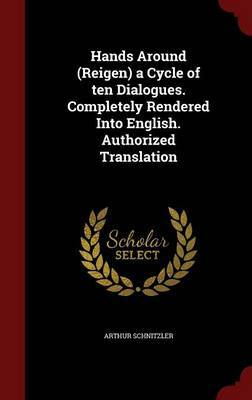 Hands Around (Reigen) a Cycle of Ten Dialogues. Completely Rendered Into English. Authorized Translation by Arthur Schnitzler image