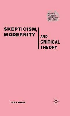 Skepticism, Modernity and Critical Theory by P. Walsh