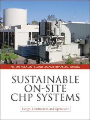 Sustainable On-Site CHP Systems: Design, Construction, and Operations by Milton Meckler