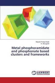 Metal Phosphoramidate and Phosphonate Based Clusters and Frameworks by Singh Mayank Pratap