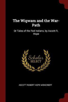 The Wigwam and the War-Path by Ascott Robert Hope Moncrieff