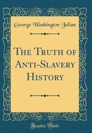 The Truth of Anti-Slavery History (Classic Reprint) by George Washington Julian image