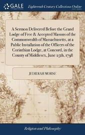 A Sermon Delivered Before the Grand Lodge of Free & Accepted Masons of the Commonwealth of Massachusetts, at a Public Installation of the Officers of the Corinthian Lodge, at Concord, in the County of Middlesex, June 25th, 1798 by Jedidiah Morse image