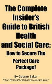 The Complete Insider's Guide to British Health and Social Care: How to Secure the Perfect Care Package! by George Baker image