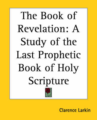 The Book of Revelation: A Study of the Last Prophetic Book of Holy Scripture by Clarence Larkin