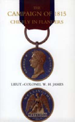 Campaign of 1815 Chiefly in Flanders by W.H. James