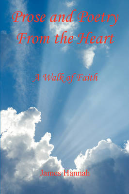 Prose and Poetry from the Heart: A Walk of Faith by James Hannah