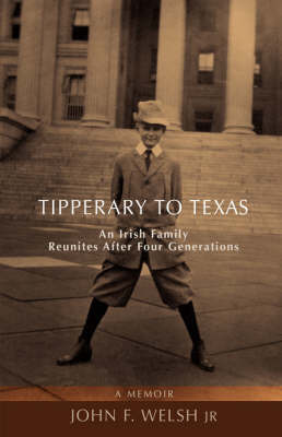 Tipperary to Texas: An Irish Family Reunites After Four Generations by John F Welsh Jr