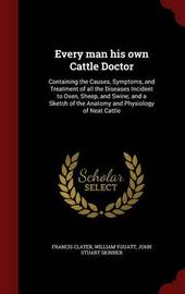 Every Man His Own Cattle Doctor: Containing the Causes, Symptoms, and Treatment of All the Diseases Incident to Oxen, Sheep, and Swine; And a Sketch of the Anatomy and Physiology of Neat Cattle by Francis Clater