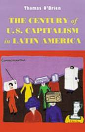 The Century of U.S.Capitalism in Latin America by Thomas F O'Brien