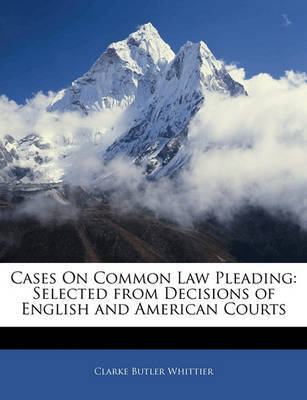 Cases on Common Law Pleading: Selected from Decisions of English and American Courts by Clarke Butler Whittier
