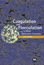 Coagulation and Flocculation in Water and Wastewater Treatment by John Bratby